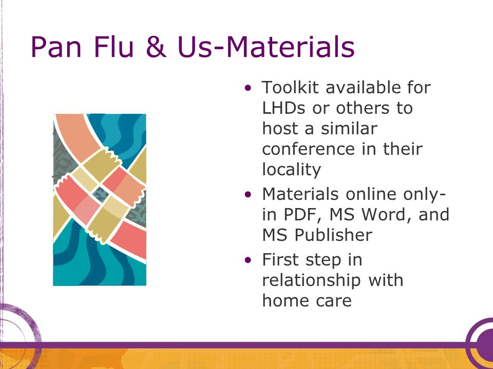 Pan Flu & Us-Materials Toolkit available for LHDs or others to host a similar conference in their locality Materials online only- in PDF, MS Word, and