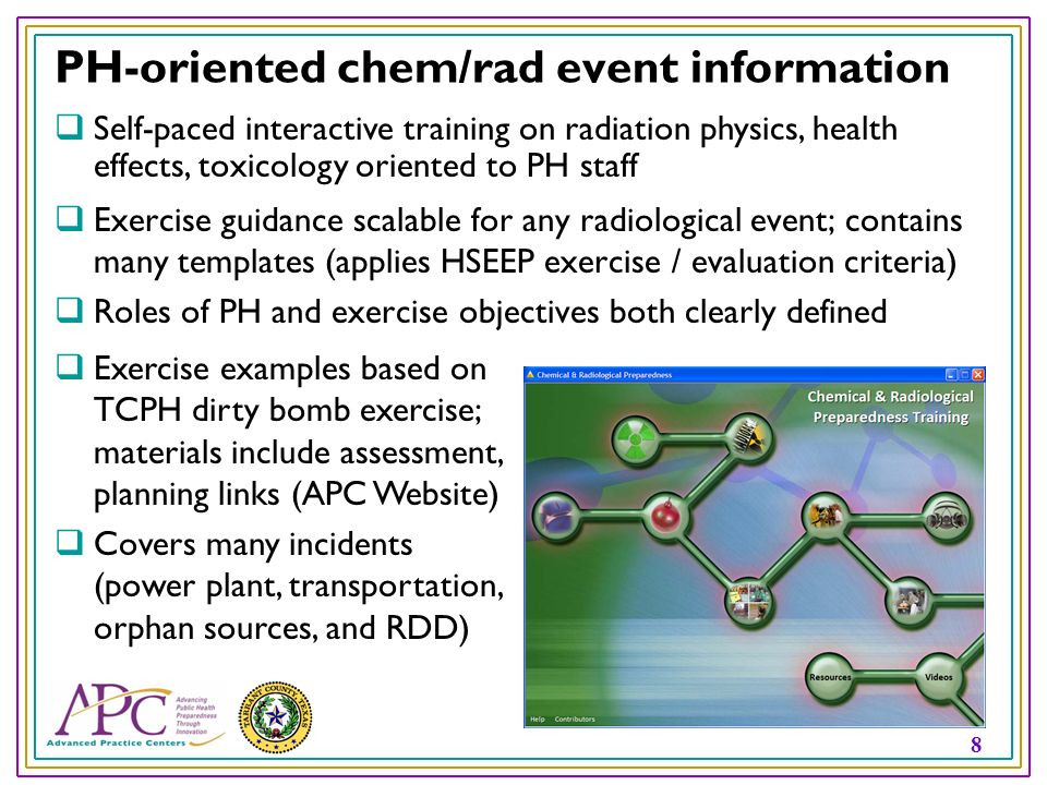 8 PH-oriented chem/rad event information Exercise guidance scalable for any radiological event; contains many templates (applies HSEEP exercise / evaluation criteria) Roles of PH and exercise objectives both clearly defined Self-paced interactive training on radiation physics, health effects, toxicology oriented to PH staff Exercise examples based on TCPH dirty bomb exercise; materials include assessment, planning links (APC Website) Covers many incidents (power plant, transportation, orphan sources, and RDD)