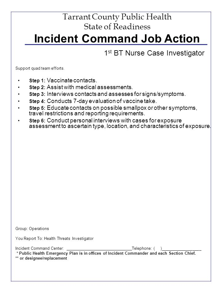 Tarrant County Public Health State of Readiness Incident Command Job Action Step 1: Vaccinate contacts. Step 2: Assist with medical assessments. Step