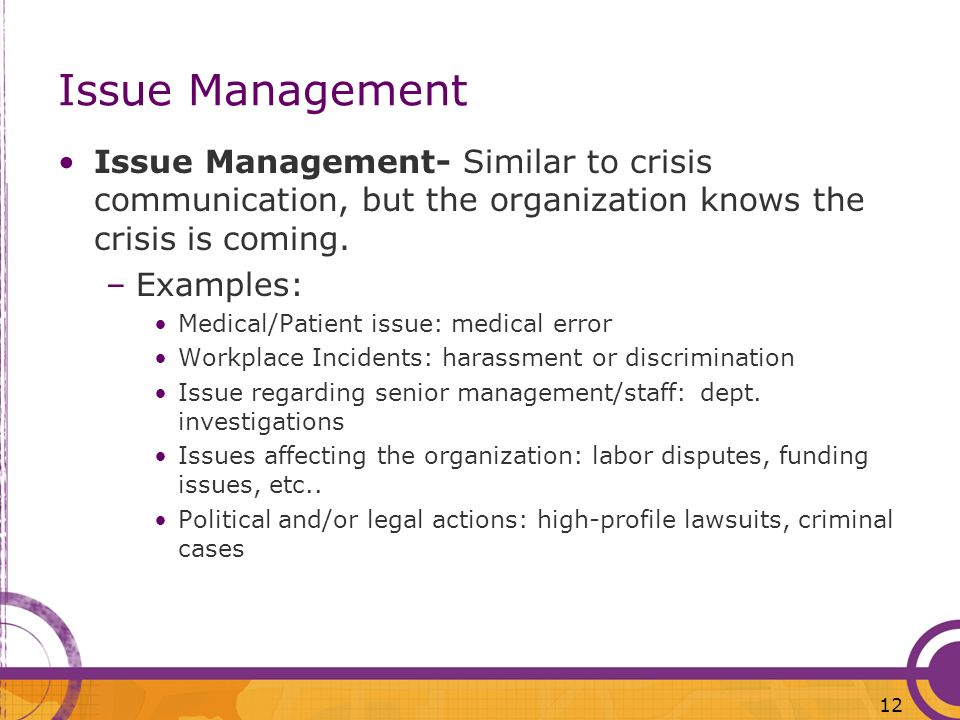 12 Issue Management Issue Management- Similar to crisis communication, but the organization knows the crisis is coming. –Examples: Medical/Patient iss