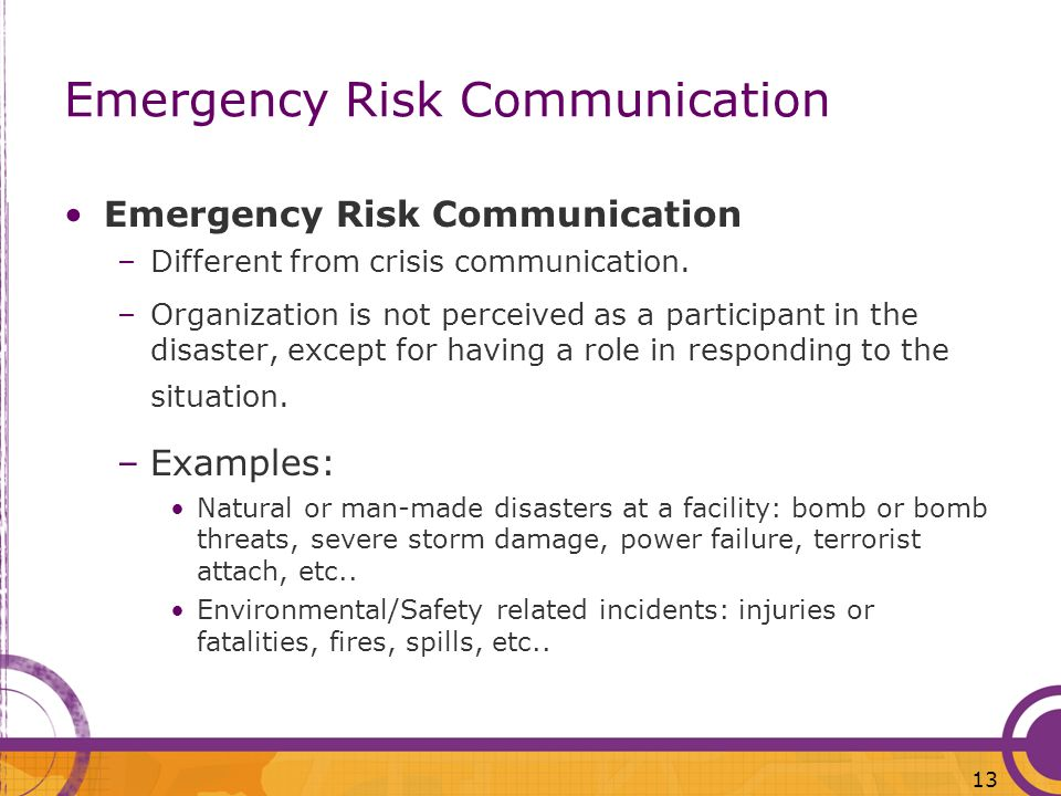 13 Emergency Risk Communication –Different from crisis communication. –Organization is not perceived as a participant in the disaster, except for havi