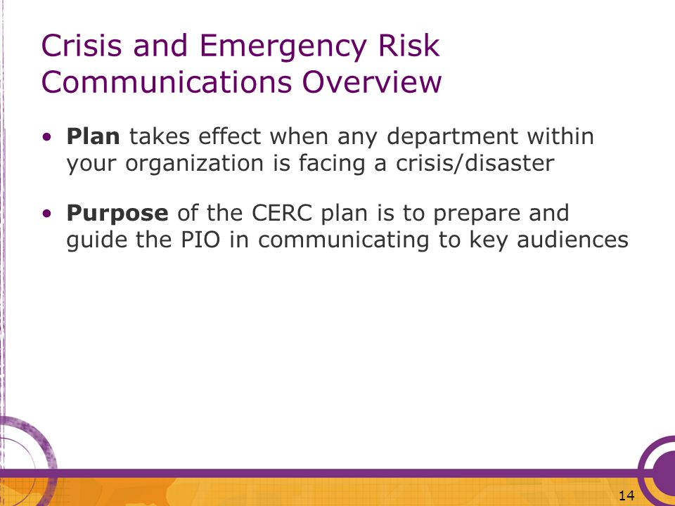 14 Crisis and Emergency Risk Communications Overview Plan takes effect when any department within your organization is facing a crisis/disaster Purpos