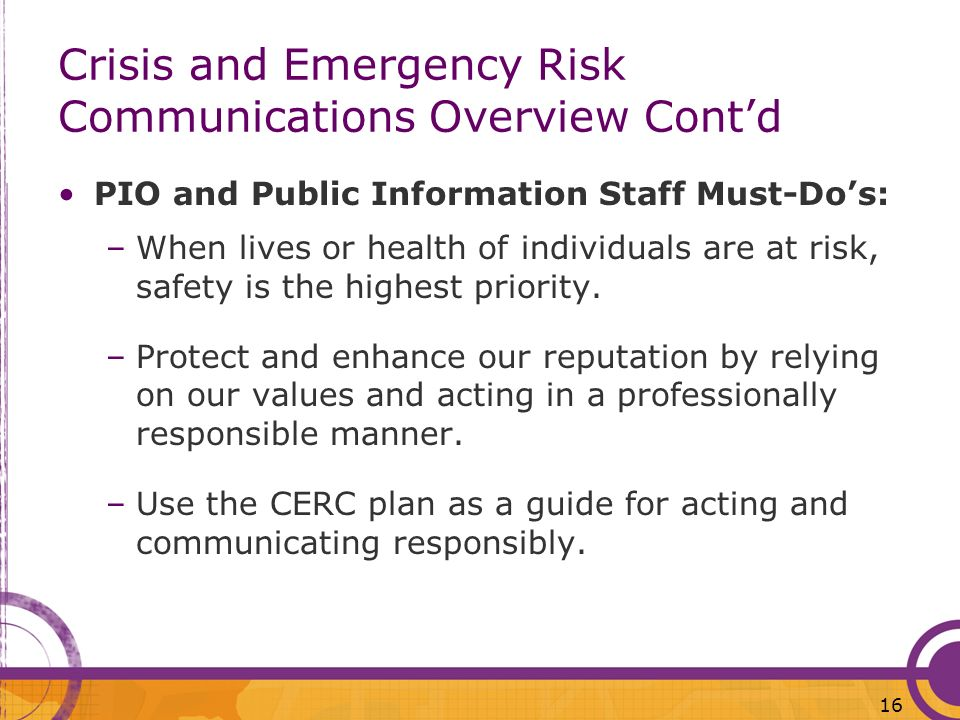 16 Crisis and Emergency Risk Communications Overview Contd PIO and Public Information Staff Must-Dos: –When lives or health of individuals are at risk