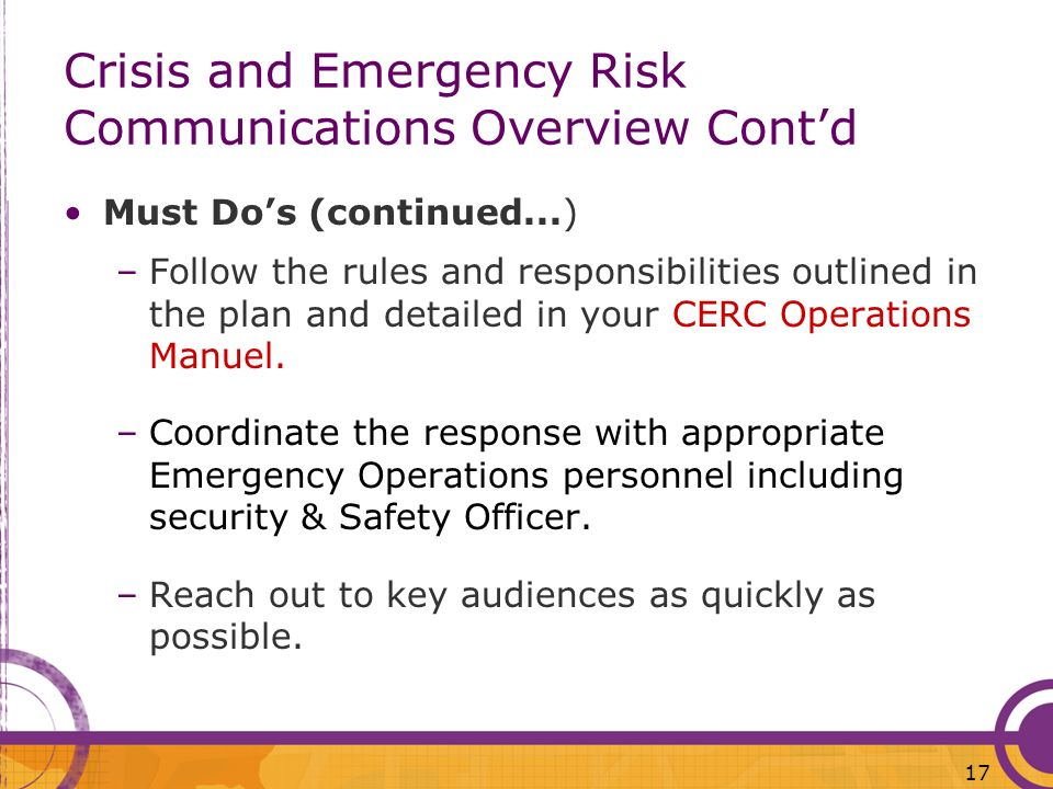 17 Crisis and Emergency Risk Communications Overview Contd Must Dos (continued...) –Follow the rules and responsibilities outlined in the plan and det