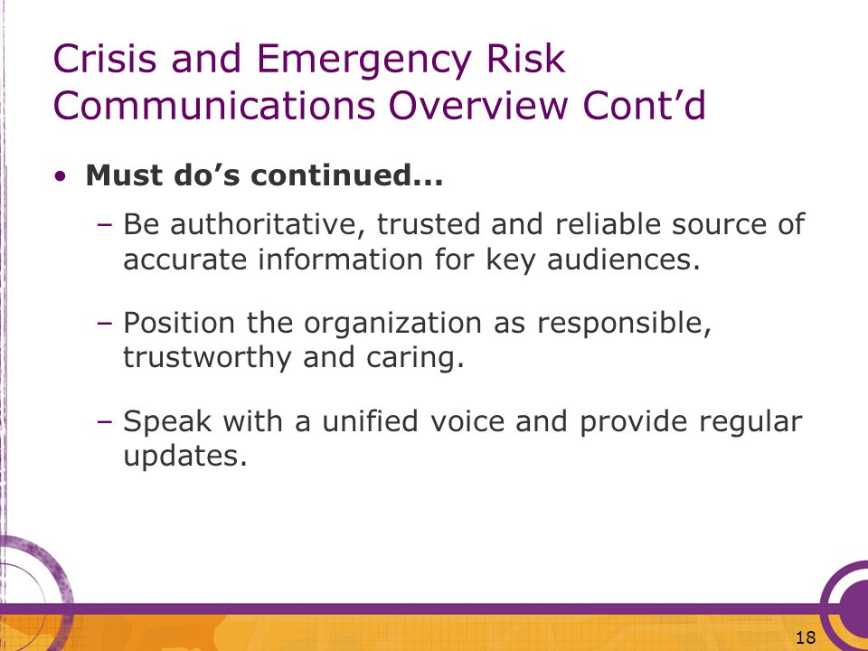 18 Crisis and Emergency Risk Communications Overview Contd Must dos continued... –Be authoritative, trusted and reliable source of accurate informatio