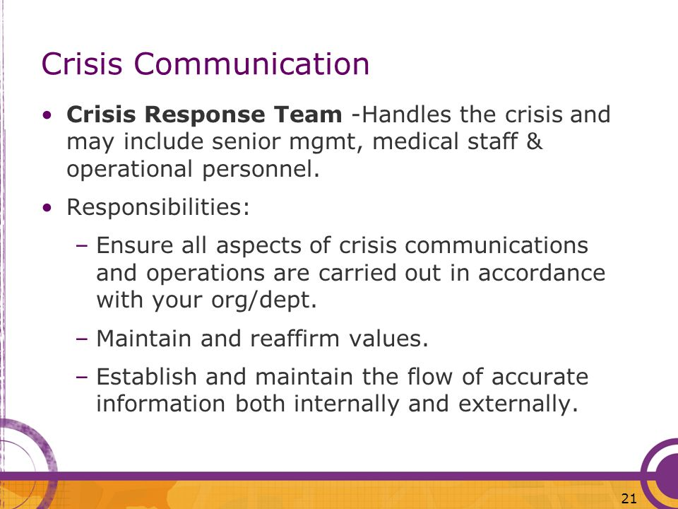 21 Crisis Communication Crisis Response Team -Handles the crisis and may include senior mgmt, medical staff & operational personnel. Responsibilities: