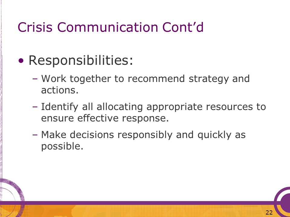 22 Crisis Communication Contd Responsibilities: –Work together to recommend strategy and actions. –Identify all allocating appropriate resources to en