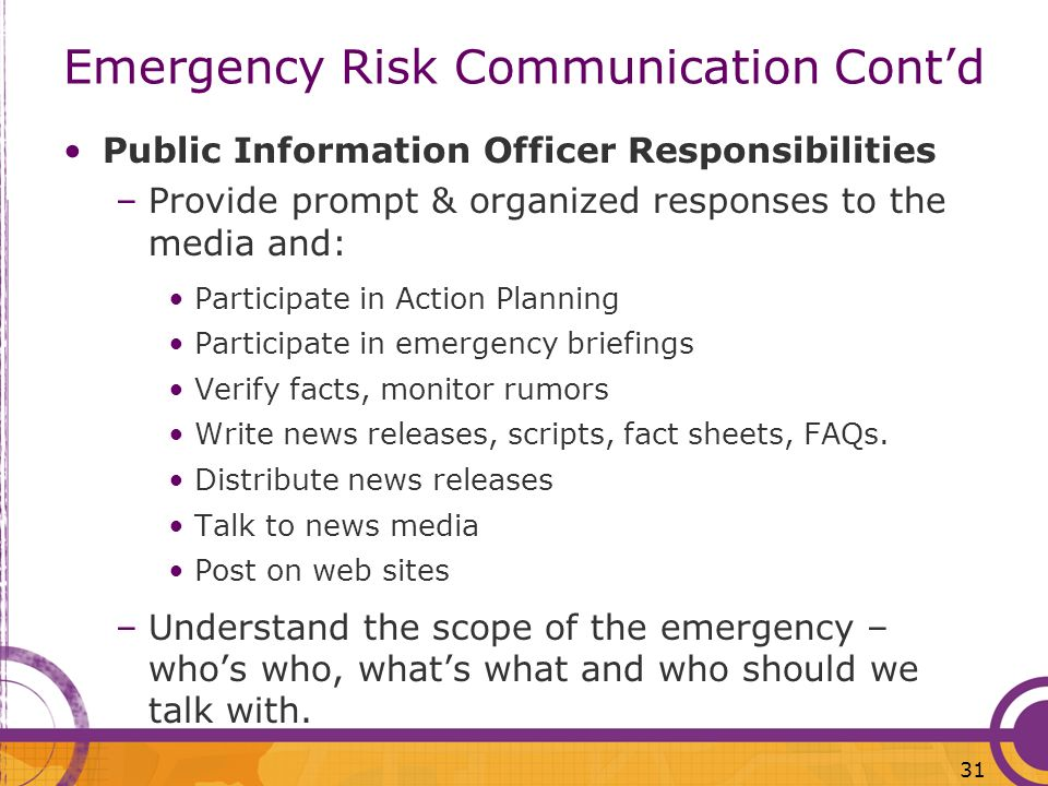 31 Emergency Risk Communication Contd Public Information Officer Responsibilities –Provide prompt & organized responses to the media and: Participate