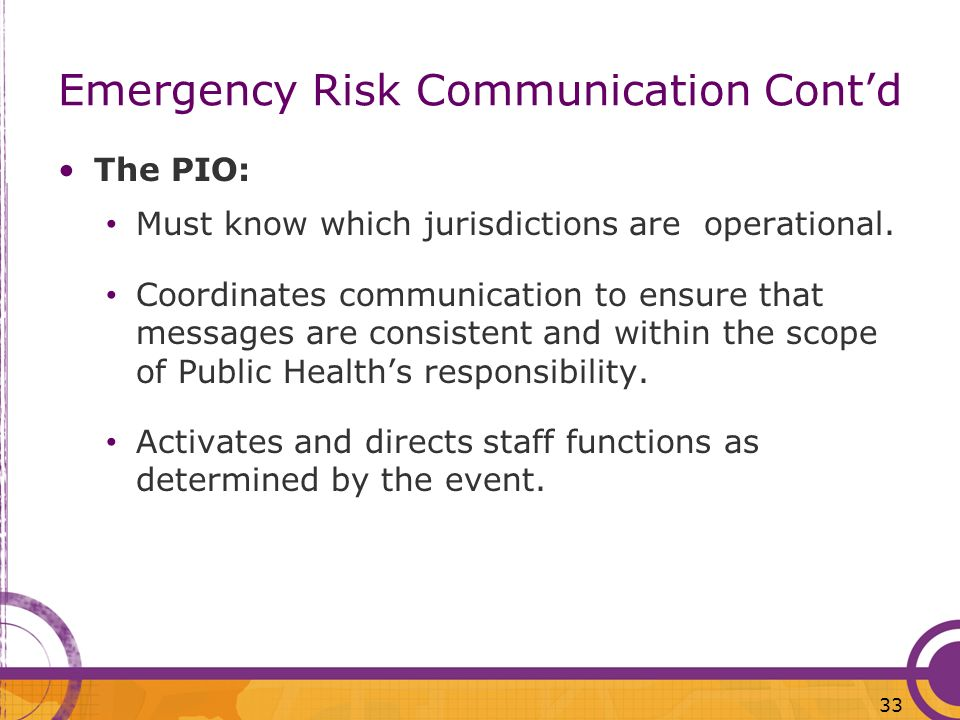 33 Emergency Risk Communication Contd The PIO: Must know which jurisdictions are operational. Coordinates communication to ensure that messages are co