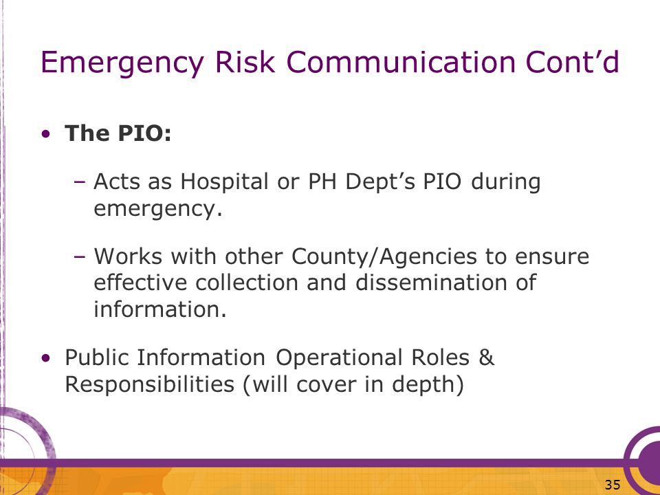 35 Emergency Risk Communication Contd The PIO: –Acts as Hospital or PH Depts PIO during emergency. –Works with other County/Agencies to ensure effecti