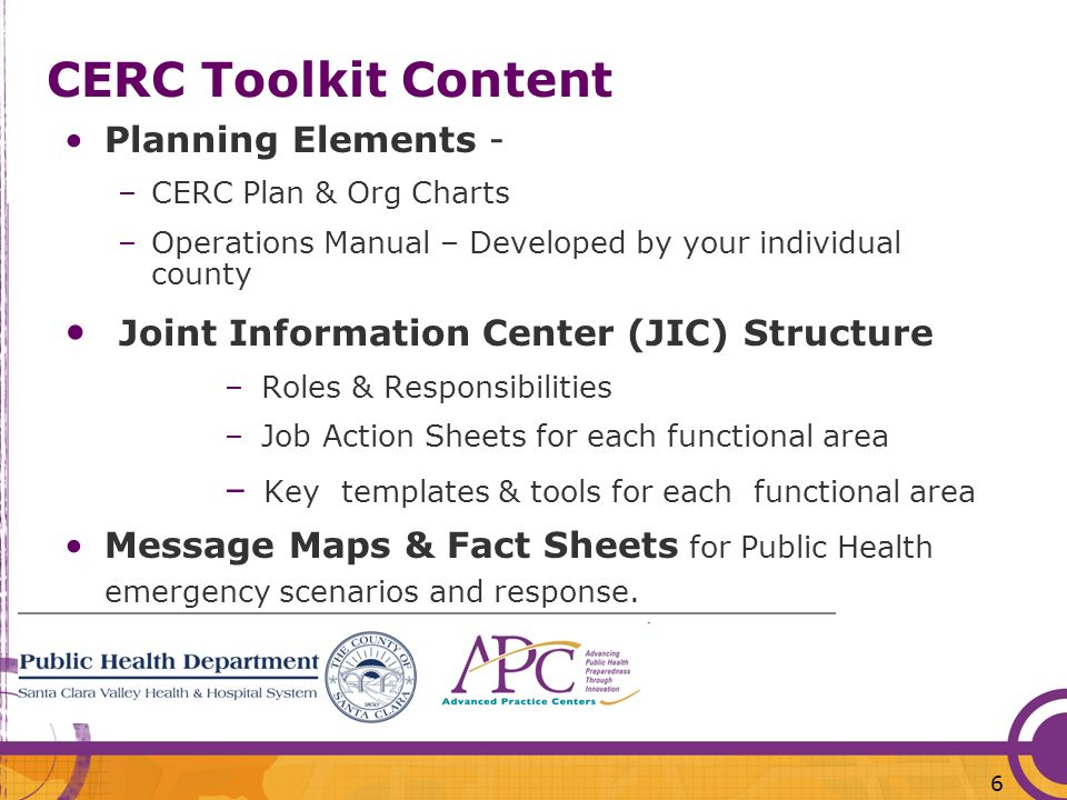 6 CERC Toolkit Content Planning Elements - –CERC Plan & Org Charts –Operations Manual – Developed by your individual county Joint Information Center (