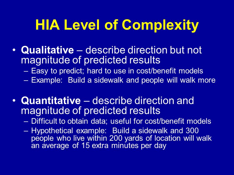 HIA Level of Complexity Qualitative – describe direction but not magnitude of predicted results –Easy to predict; hard to use in cost/benefit models –Example: Build a sidewalk and people will walk more Quantitative – describe direction and magnitude of predicted results –Difficult to obtain data; useful for cost/benefit models –Hypothetical example: Build a sidewalk and 300 people who live within 200 yards of location will walk an average of 15 extra minutes per day