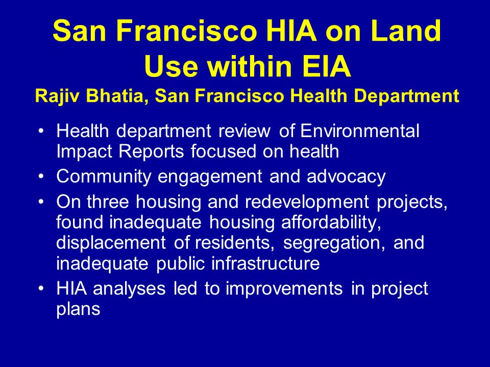 San Francisco HIA on Land Use within EIA Rajiv Bhatia, San Francisco Health Department Health department review of Environmental Impact Reports focused on health Community engagement and advocacy On three housing and redevelopment projects, found inadequate housing affordability, displacement of residents, segregation, and inadequate public infrastructure HIA analyses led to improvements in project plans