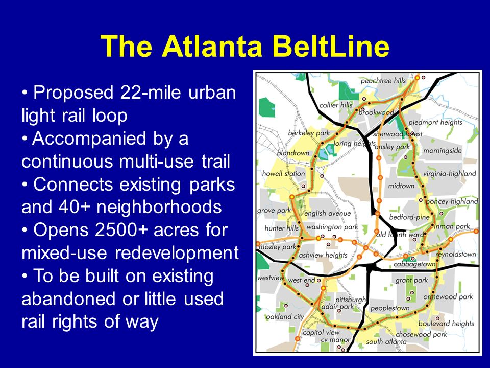 The Atlanta BeltLine Proposed 22-mile urban light rail loop Accompanied by a continuous multi-use trail Connects existing parks and 40+ neighborhoods Opens 2500+ acres for mixed-use redevelopment To be built on existing abandoned or little used rail rights of way