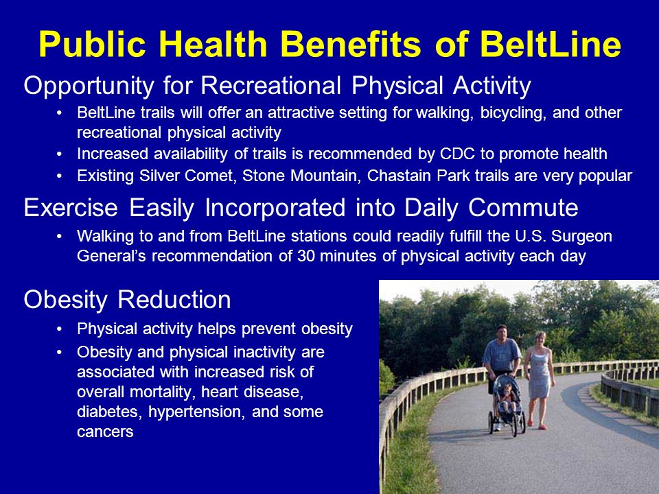 Public Health Benefits of BeltLine Obesity Reduction Physical activity helps prevent obesity Obesity and physical inactivity are associated with increased risk of overall mortality, heart disease, diabetes, hypertension, and some cancers Opportunity for Recreational Physical Activity BeltLine trails will offer an attractive setting for walking, bicycling, and other recreational physical activity Increased availability of trails is recommended by CDC to promote health Existing Silver Comet, Stone Mountain, Chastain Park trails are very popular Exercise Easily Incorporated into Daily Commute Walking to and from BeltLine stations could readily fulfill the U.S.