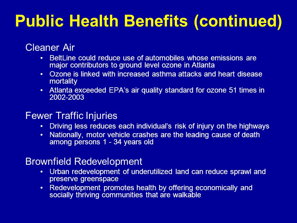 Public Health Benefits (continued) Cleaner Air BeltLine could reduce use of automobiles whose emissions are major contributors to ground level ozone in Atlanta Ozone is linked with increased asthma attacks and heart disease mortality Atlanta exceeded EPAs air quality standard for ozone 51 times in 2002-2003 Fewer Traffic Injuries Driving less reduces each individuals risk of injury on the highways Nationally, motor vehicle crashes are the leading cause of death among persons 1 - 34 years old Brownfield Redevelopment Urban redevelopment of underutilized land can reduce sprawl and preserve greenspace Redevelopment promotes health by offering economically and socially thriving communities that are walkable