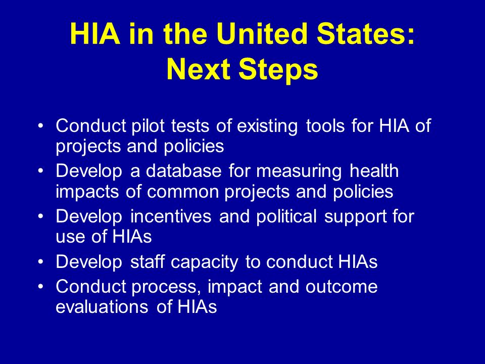 HIA in the United States: Next Steps Conduct pilot tests of existing tools for HIA of projects and policies Develop a database for measuring health impacts of common projects and policies Develop incentives and political support for use of HIAs Develop staff capacity to conduct HIAs Conduct process, impact and outcome evaluations of HIAs