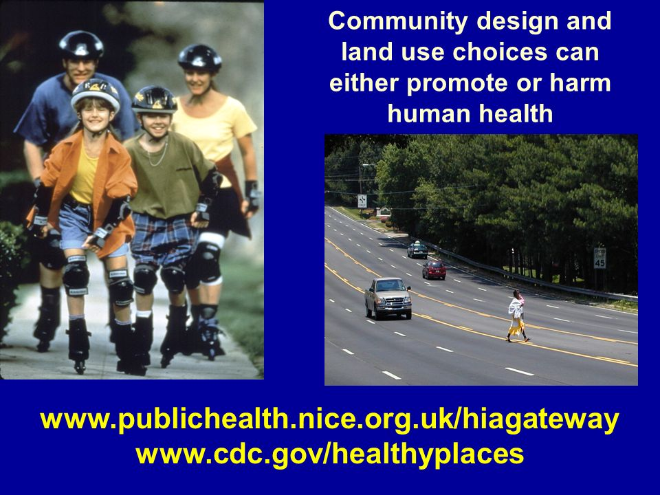 Community design and land use choices can either promote or harm human health www.publichealth.nice.org.uk/hiagateway www.cdc.gov/healthyplaces