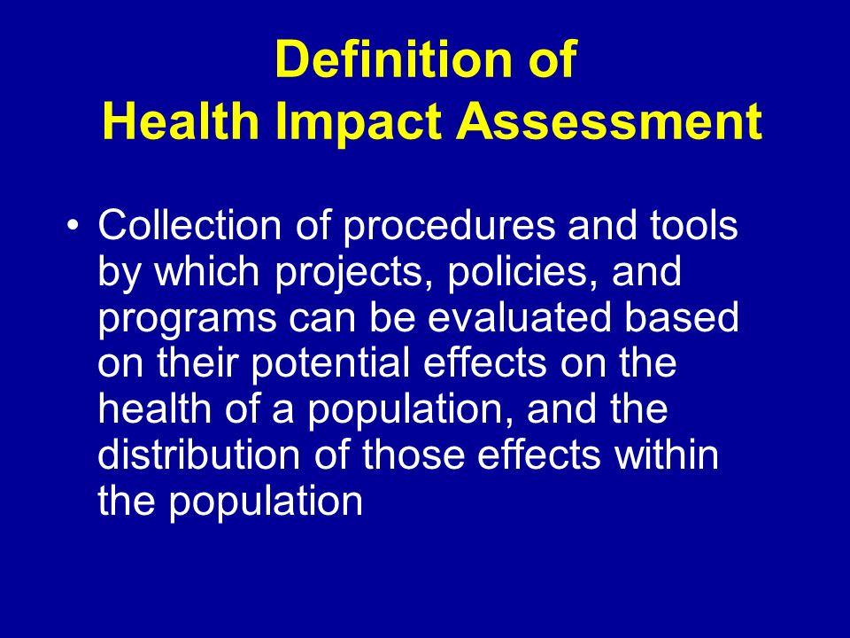 Definition of Health Impact Assessment Collection of procedures and tools by which projects, policies, and programs can be evaluated based on their potential effects on the health of a population, and the distribution of those effects within the population