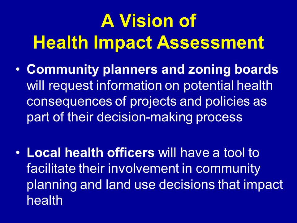 A Vision of Health Impact Assessment Community planners and zoning boards will request information on potential health consequences of projects and policies as part of their decision-making process Local health officers will have a tool to facilitate their involvement in community planning and land use decisions that impact health