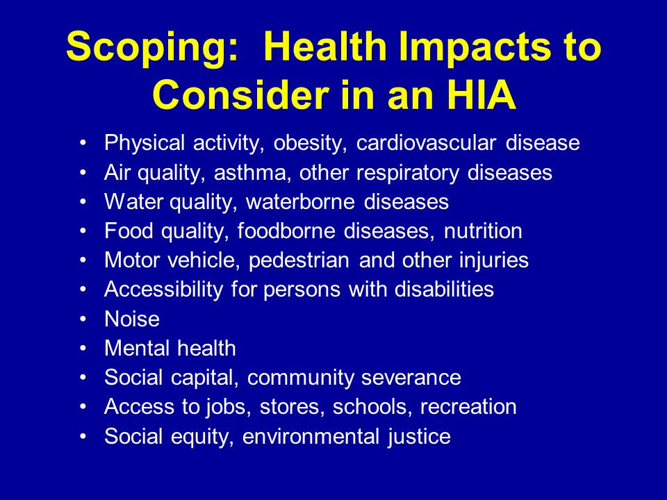 Scoping: Health Impacts to Consider in an HIA Physical activity, obesity, cardiovascular disease Air quality, asthma, other respiratory diseases Water quality, waterborne diseases Food quality, foodborne diseases, nutrition Motor vehicle, pedestrian and other injuries Accessibility for persons with disabilities Noise Mental health Social capital, community severance Access to jobs, stores, schools, recreation Social equity, environmental justice