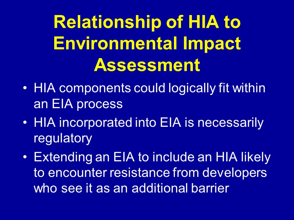 Relationship of HIA to Environmental Impact Assessment HIA components could logically fit within an EIA process HIA incorporated into EIA is necessarily regulatory Extending an EIA to include an HIA likely to encounter resistance from developers who see it as an additional barrier