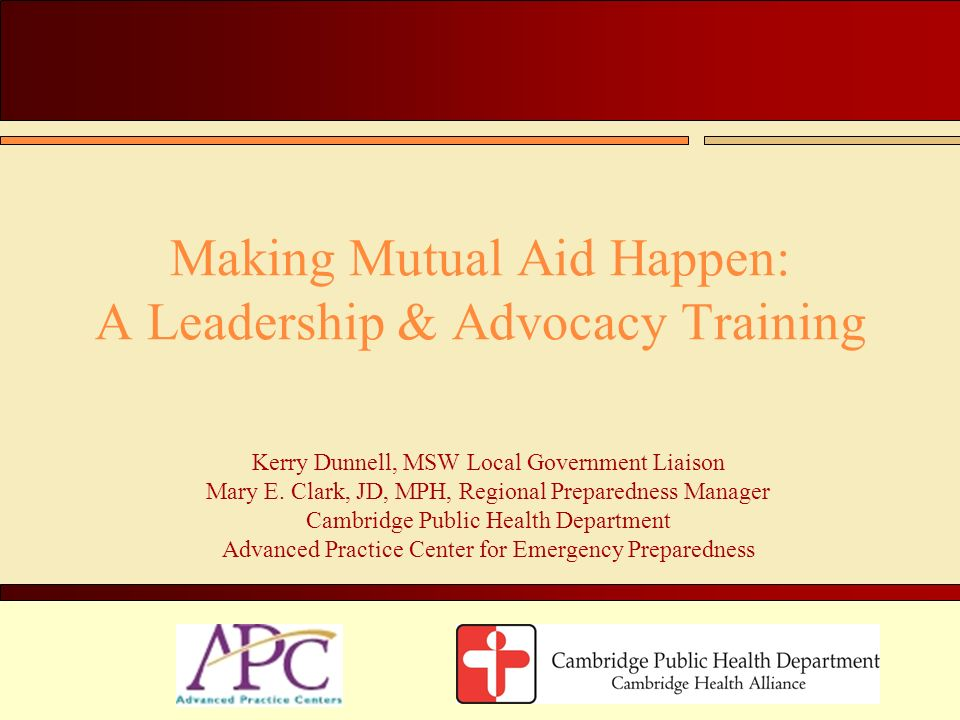 Making Mutual Aid Happen: A Leadership & Advocacy Training Kerry Dunnell, MSW Local Government Liaison Mary E. Clark, JD, MPH, Regional Preparedness M