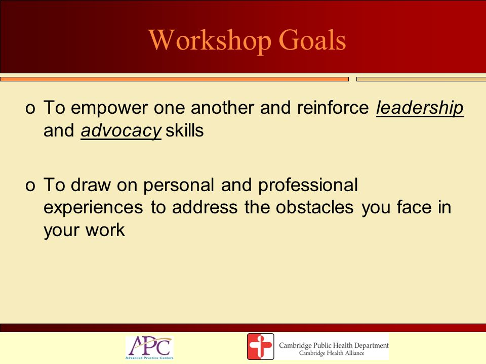 Workshop Goals oTo empower one another and reinforce leadership and advocacy skills oTo draw on personal and professional experiences to address the o