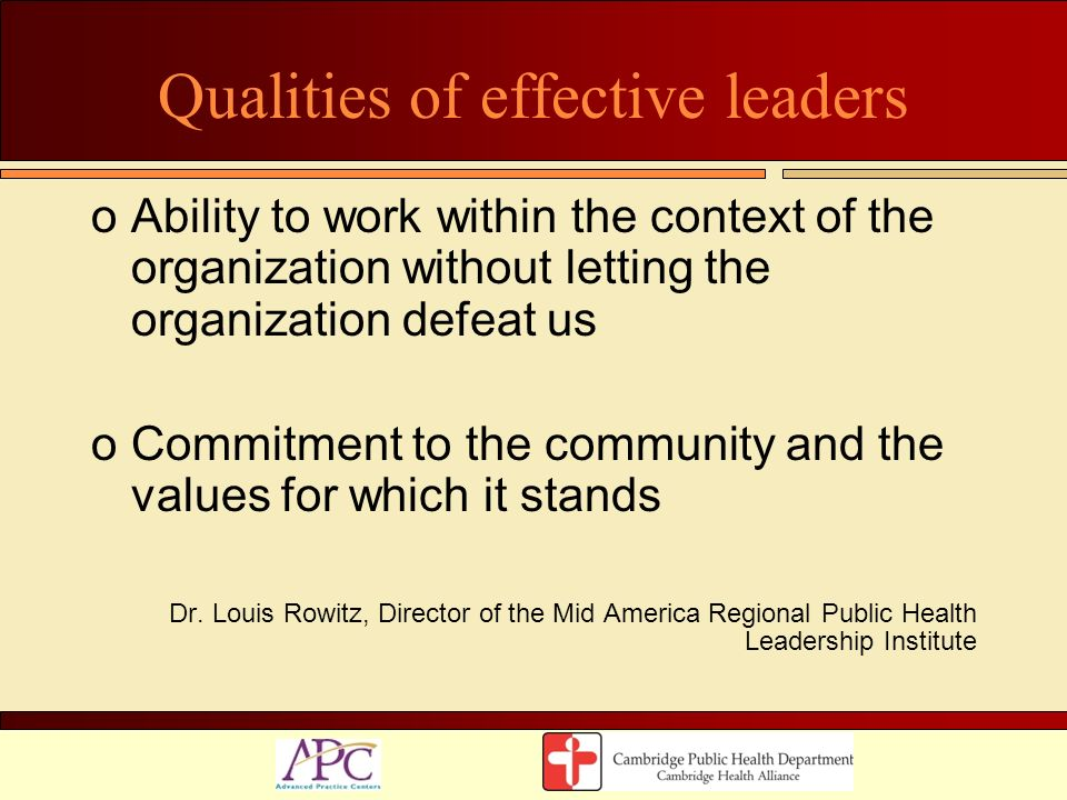 Qualities of effective leaders oAbility to work within the context of the organization without letting the organization defeat us oCommitment to the c