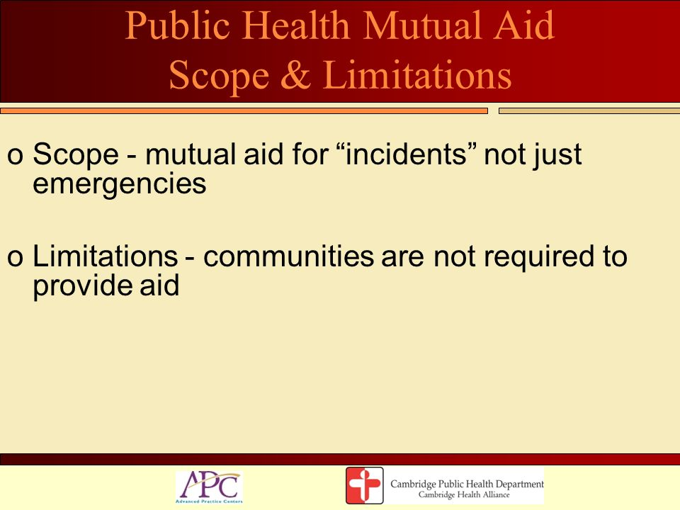 Public Health Mutual Aid Scope & Limitations oScope - mutual aid for incidents not just emergencies oLimitations - communities are not required to pro