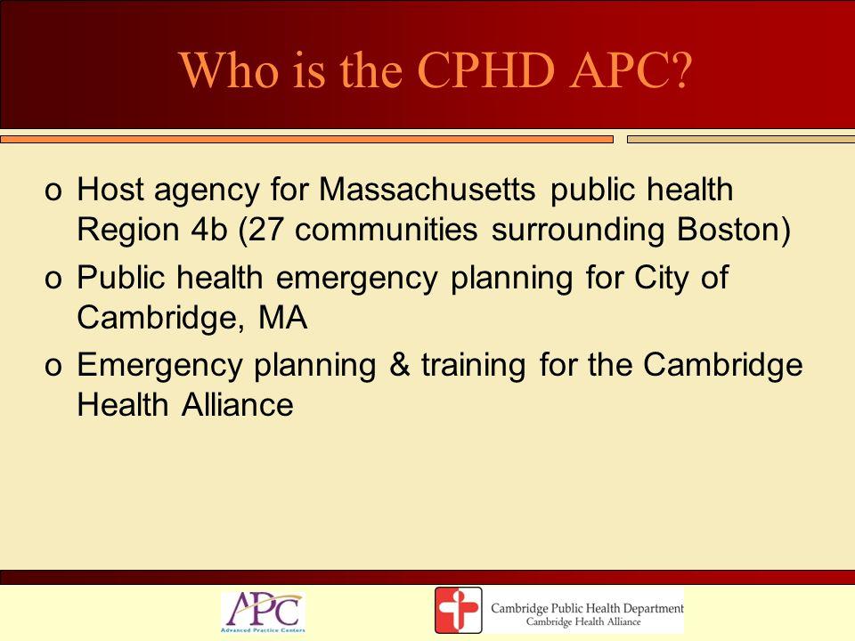 Who is the CPHD APC? oHost agency for Massachusetts public health Region 4b (27 communities surrounding Boston) oPublic health emergency planning for