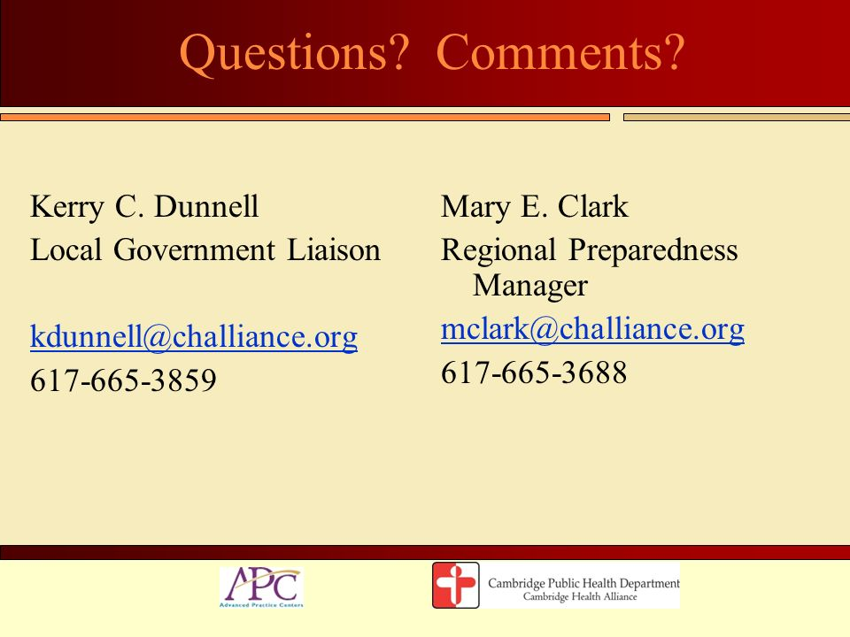 Questions? Comments? Kerry C. Dunnell Local Government Liaison kdunnell@challiance.org 617-665-3859 Mary E. Clark Regional Preparedness Manager mclark