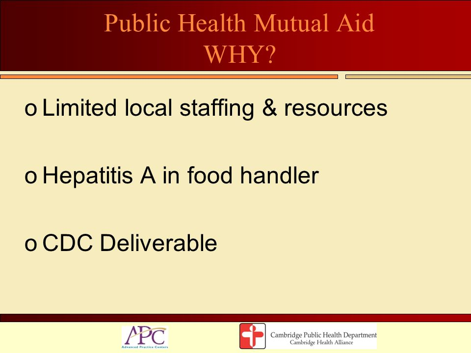 Public Health Mutual Aid WHY? oLimited local staffing & resources oHepatitis A in food handler oCDC Deliverable