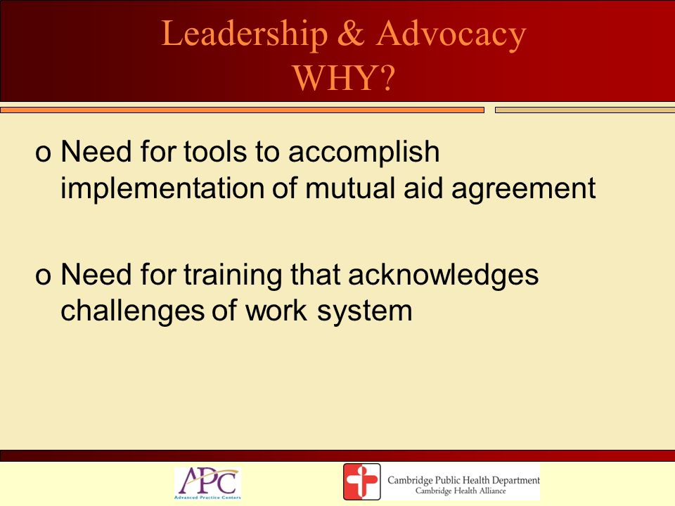 Leadership & Advocacy WHY? oNeed for tools to accomplish implementation of mutual aid agreement oNeed for training that acknowledges challenges of wor