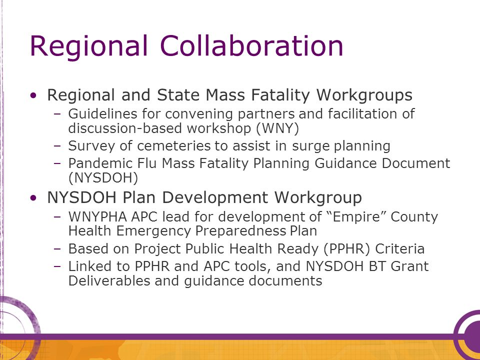 Regional Collaboration Regional and State Mass Fatality Workgroups –Guidelines for convening partners and facilitation of discussion-based workshop (WNY) –Survey of cemeteries to assist in surge planning –Pandemic Flu Mass Fatality Planning Guidance Document (NYSDOH) NYSDOH Plan Development Workgroup –WNYPHA APC lead for development of Empire County Health Emergency Preparedness Plan –Based on Project Public Health Ready (PPHR) Criteria –Linked to PPHR and APC tools, and NYSDOH BT Grant Deliverables and guidance documents