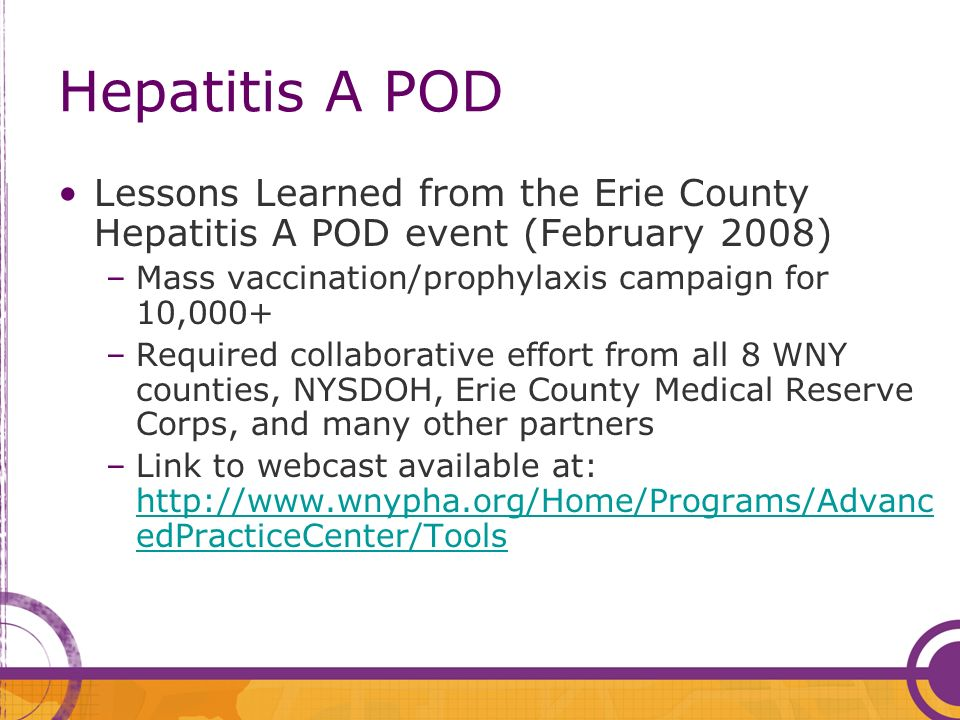 Hepatitis A POD Lessons Learned from the Erie County Hepatitis A POD event (February 2008) –Mass vaccination/prophylaxis campaign for 10,000+ –Required collaborative effort from all 8 WNY counties, NYSDOH, Erie County Medical Reserve Corps, and many other partners –Link to webcast available at: http://www.wnypha.org/Home/Programs/Advanc edPracticeCenter/Tools http://www.wnypha.org/Home/Programs/Advanc edPracticeCenter/Tools