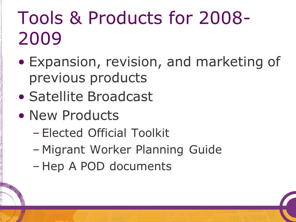 Tools & Products for 2008- 2009 Expansion, revision, and marketing of previous products Satellite Broadcast New Products –Elected Official Toolkit –Migrant Worker Planning Guide –Hep A POD documents