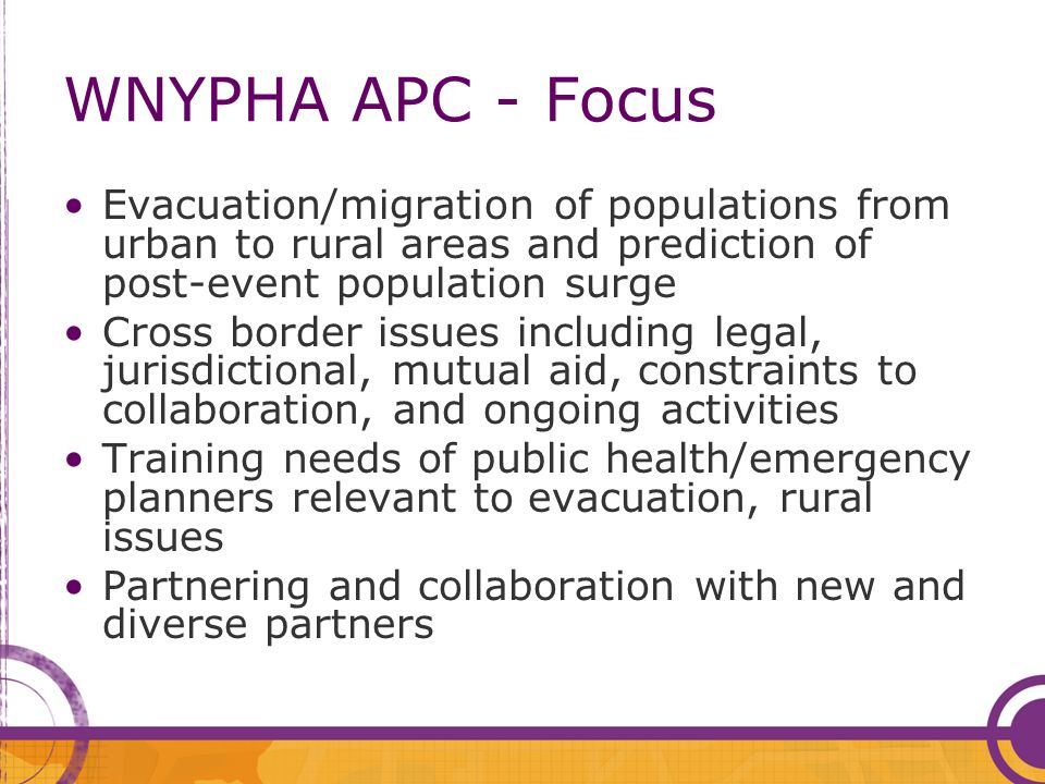 WNYPHA APC - Focus Evacuation/migration of populations from urban to rural areas and prediction of post-event population surge Cross border issues including legal, jurisdictional, mutual aid, constraints to collaboration, and ongoing activities Training needs of public health/emergency planners relevant to evacuation, rural issues Partnering and collaboration with new and diverse partners