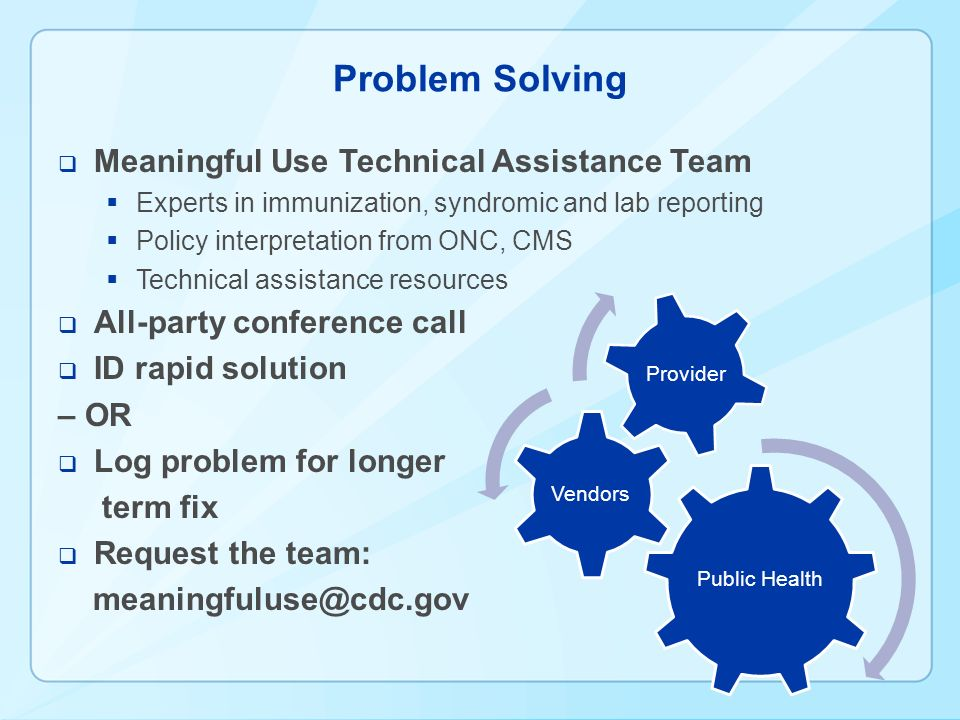 Problem Solving Meaningful Use Technical Assistance Team Experts in immunization, syndromic and lab reporting Policy interpretation from ONC, CMS Technical assistance resources All-party conference call ID rapid solution – OR Log problem for longer term fix Request the team: meaningfuluse@cdc.gov Public Health Vendors Provider