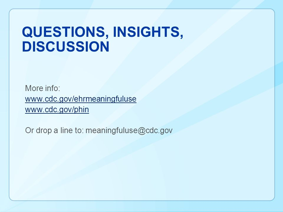 QUESTIONS, INSIGHTS, DISCUSSION More info: www.cdc.gov/ehrmeaningfuluse www.cdc.gov/phin Or drop a line to: meaningfuluse@cdc.gov