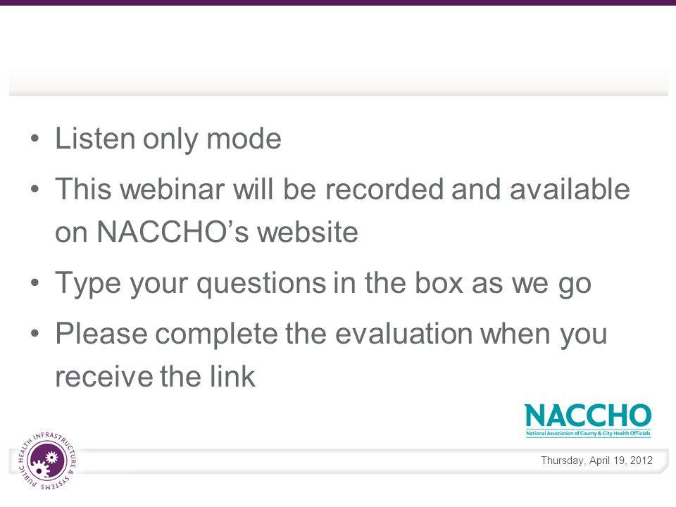 Thursday, April 19, 2012 Listen only mode This webinar will be recorded and available on NACCHOs website Type your questions in the box as we go Please complete the evaluation when you receive the link