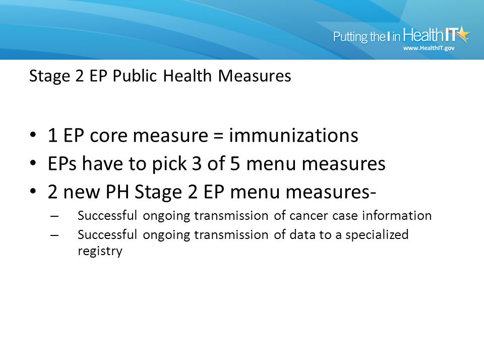 Stage 2 EP Public Health Measures 1 EP core measure = immunizations EPs have to pick 3 of 5 menu measures 2 new PH Stage 2 EP menu measures- – Successful ongoing transmission of cancer case information – Successful ongoing transmission of data to a specialized registry