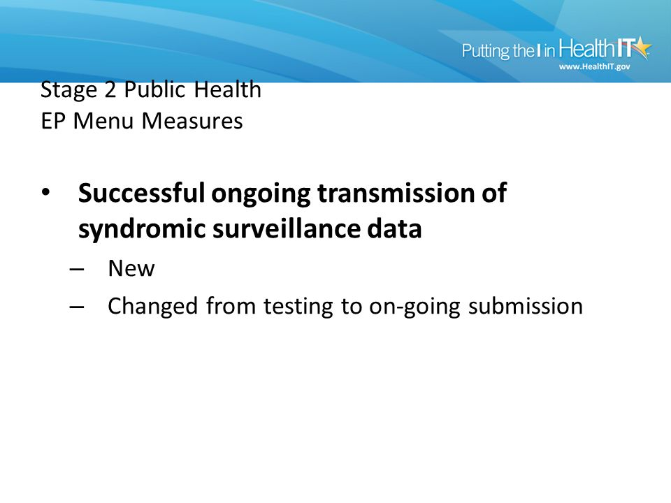 Stage 2 Public Health EP Menu Measures Successful ongoing transmission of syndromic surveillance data – New – Changed from testing to on-going submission