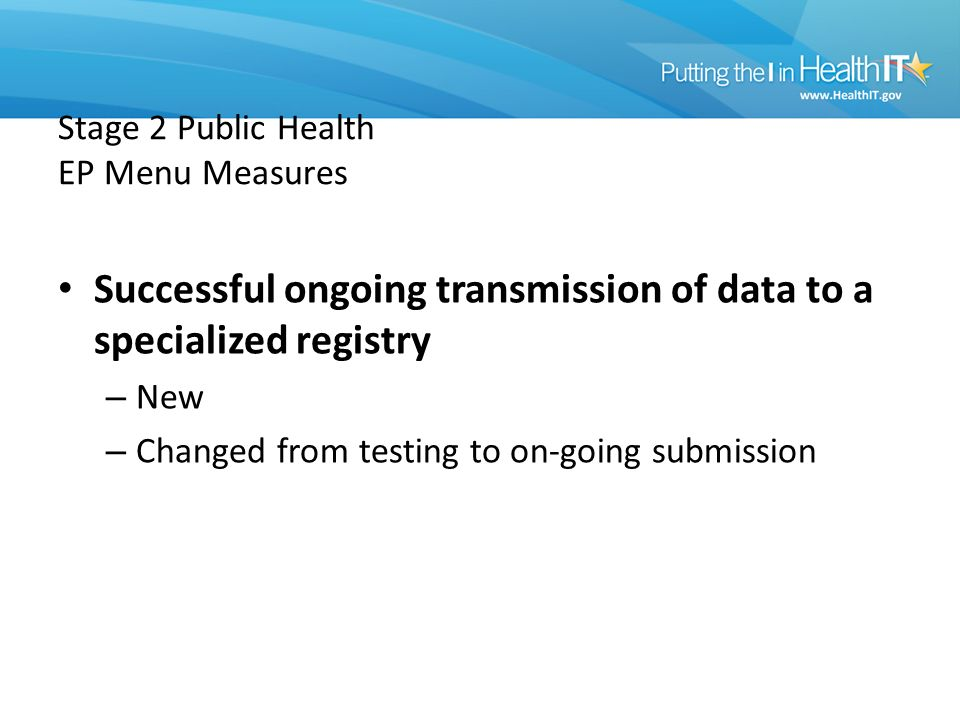 Stage 2 Public Health EP Menu Measures Successful ongoing transmission of data to a specialized registry – New – Changed from testing to on-going submission