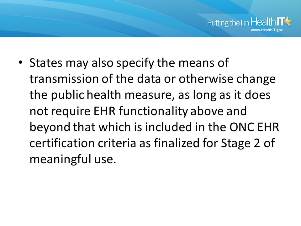 States may also specify the means of transmission of the data or otherwise change the public health measure, as long as it does not require EHR functionality above and beyond that which is included in the ONC EHR certification criteria as finalized for Stage 2 of meaningful use.