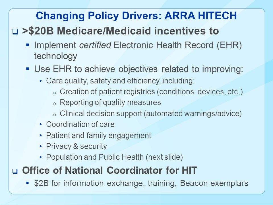 Changing Policy Drivers: ARRA HITECH >$20B Medicare/Medicaid incentives to Implement certified Electronic Health Record (EHR) technology Use EHR to achieve objectives related to improving: Care quality, safety and efficiency, including: o Creation of patient registries (conditions, devices, etc,) o Reporting of quality measures o Clinical decision support (automated warnings/advice) Coordination of care Patient and family engagement Privacy & security Population and Public Health (next slide) Office of National Coordinator for HIT $2B for information exchange, training, Beacon exemplars
