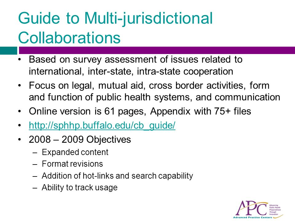 Guide to Multi-jurisdictional Collaborations Based on survey assessment of issues related to international, inter-state, intra-state cooperation Focus on legal, mutual aid, cross border activities, form and function of public health systems, and communication Online version is 61 pages, Appendix with 75+ files – 2009 Objectives –Expanded content –Format revisions –Addition of hot-links and search capability –Ability to track usage