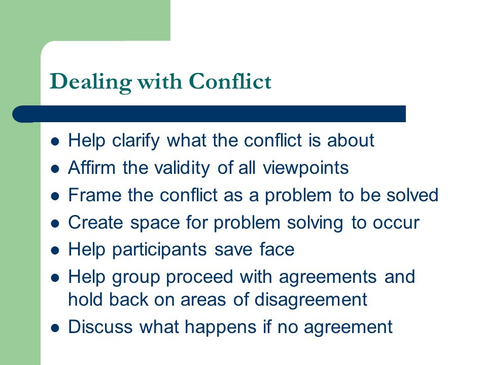 Dealing with Conflict Help clarify what the conflict is about Affirm the validity of all viewpoints Frame the conflict as a problem to be solved Creat