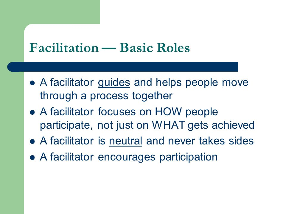 Facilitation Basic Roles A facilitator guides and helps people move through a process together A facilitator focuses on HOW people participate, not ju