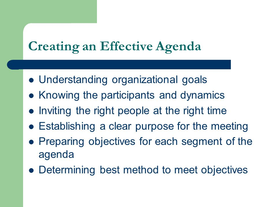 Creating an Effective Agenda Understanding organizational goals Knowing the participants and dynamics Inviting the right people at the right time Esta
